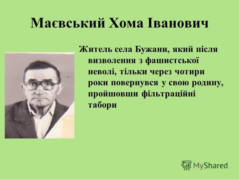 Маєвський Хома Іванович Житель села Бужани, який після визволення з фашистської неволі, тільки через чотири роки повернувся у свою родину, пройшовши фільтраційні табори