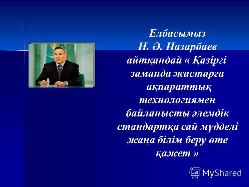 Елбасымыз Н. Ә. Назарбаев айтқандай « Қазіргі заманда жастарға ақпараттық технологиямен байланысты әлемдік стандартқа сай мүдделі жаңа білім беру өте қажет »