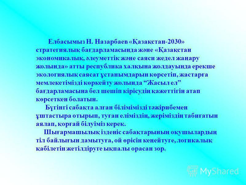Елбасымыз Н. Назарбаев «Қазақстан-2030» стратегиялық бағдарламасында және «Қазақстан экономикалық, әлеуметтік және саяси жедел жаңару жолында» атты республика халқына жолдауында ерекше экологиялық саясат ұстанымдарын көрсетіп, жастарға мемлекетімізді