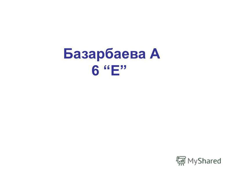 Базарбаева А 6 Е