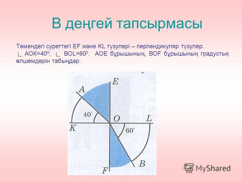 В деңгей тапсырмасы Төмендегі суреттегі EF және KL түзулері – перпендикуляр түзулер. АОК=40 0 ; ВОL=60 0. АОЕ бұрышының, ВОF бұрышының градустық өлшемдерін табыңдар.