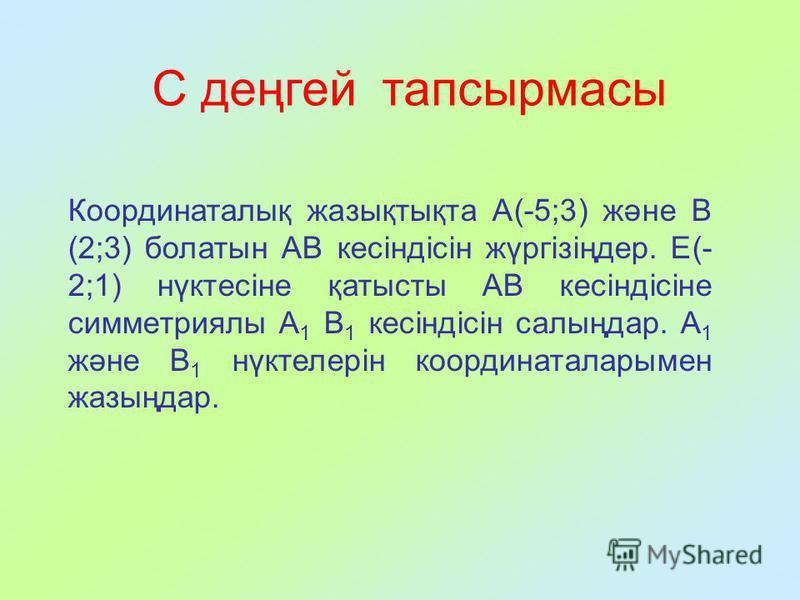 Координаталық жазықтықта А(-5;3) және В (2;3) болатын АВ кесіндісін жүргізіңдер. Е(- 2;1) нүктесіне қатысты АВ кесіндісіне симметриялы А 1 В 1 кесіндісін салыңдар. А 1 және В 1 нүктелерін координаталарымен жазыңдар. С деңгей тапсырмасы