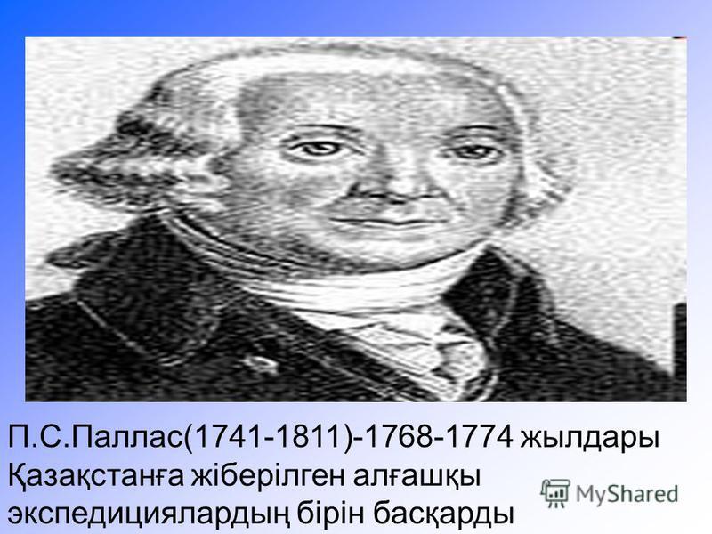 П.С.Паллас(1741-1811)-1768-1774 жылдары Қазақстанға жіберілген алғашқы экспедициялардың бірін басқарды