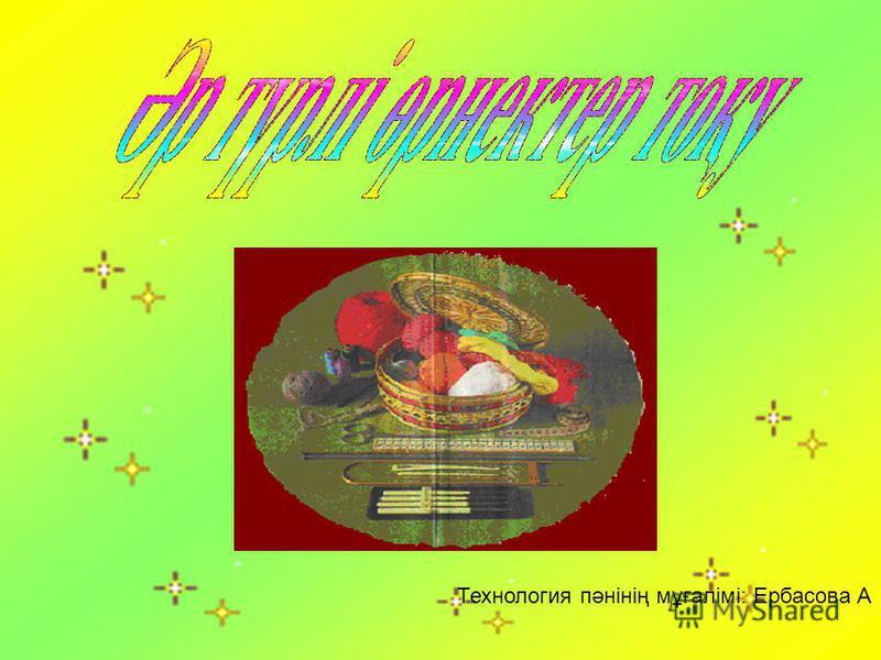 Технология пәнінің мұғалімі: Ербасова А