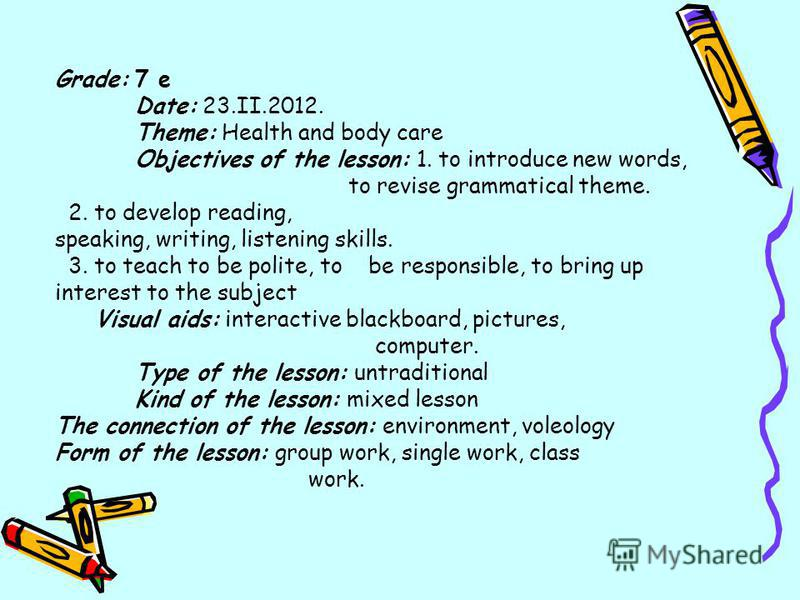 Grade: 7 е Date: 23.II.2012. Theme: Health and body care Objectives of the lesson: 1. to introduce new words, to revise grammatical theme. 2. to develop reading, speaking, writing, listening skills. 3. to teach to be polite, to be responsible, to bri