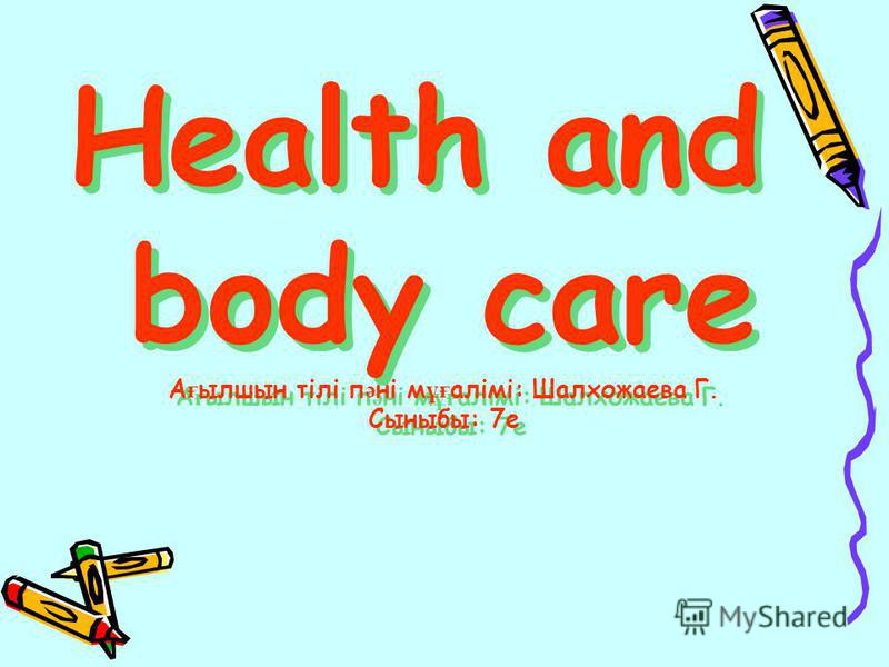 Health and body care А ғ ылшын тілі п ә ні м ұғ алімі: Шалхожаева Г. Сыныбы: 7е Health and body care А ғ ылшын тілі п ә ні м ұғ алімі: Шалхожаева Г. Сыныбы: 7е