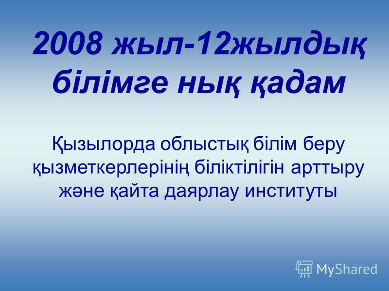 2008 жыл-12жылдық білімге нық қадам Қызылорда облыстық білім беру қызметкерлерінің біліктілігін арттыру және қайта даярлау институты