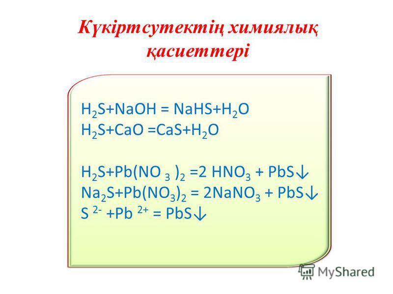 Күкіртсутектің химиялық қасиеттері H 2 S+NaOH = NaHS+H 2 O H 2 S+CaO =CaS+H 2 O H 2 S+Pb(NO 3 ) 2 =2 HNO 3 + PbS Na 2 S+Pb(NO 3 ) 2 = 2NaNO 3 + PbS S 2- +Pb 2+ = PbS