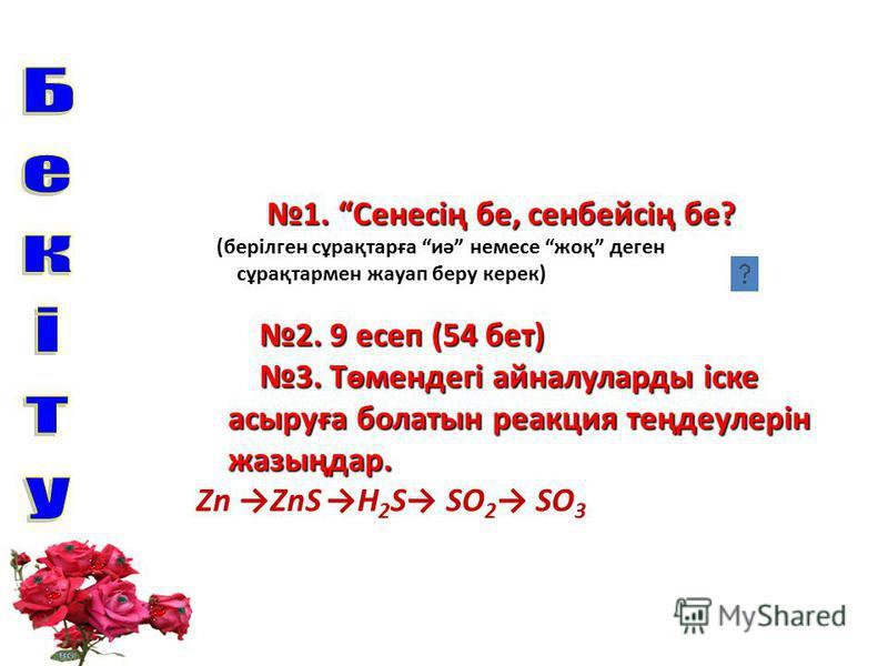 1. Сенесің бе, сенбейсің бе? 1. Сенесің бе, сенбейсің бе? (берілген сұрақтарға иә немесе жоқ деген сұрақтармен жауап беру керек) 2. 9 есеп (54 бет) 2. 9 есеп (54 бет) 3. Төмендегі айналуларды іске 3. Төмендегі айналуларды іске асыруға болатын реакция