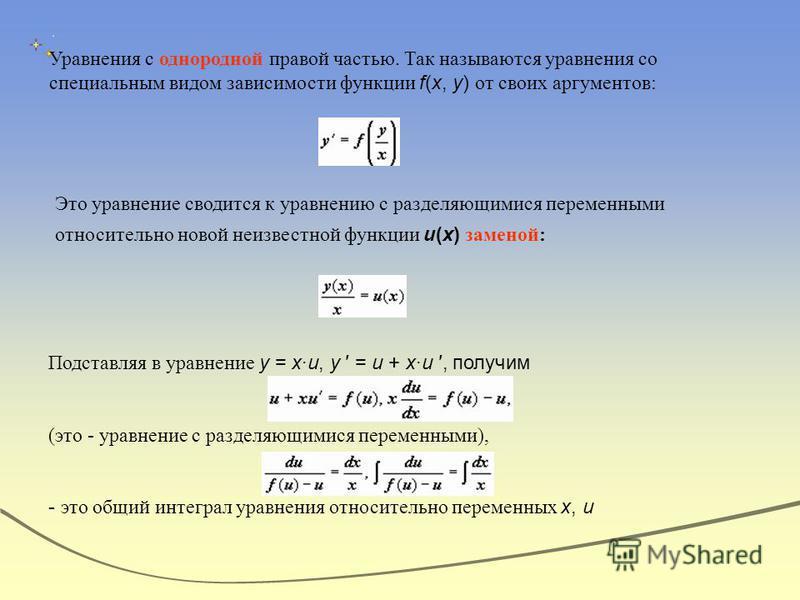 Уравнения с однородной правой частью. Так называются уравнения со специальным видом зависимости функции f(x, y) от своих аргументов: Это уравнение сводится к уравнению с разделяющимися переменными относительно новой неизвестной функции u(x) заменой: