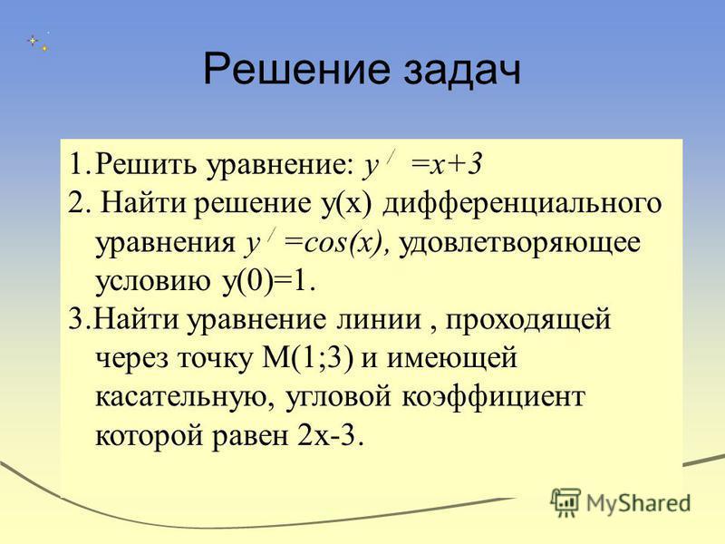 Решение задач 1. Решить уравнение: у / =х+3 2. Найти решение у(х) дифференциального уравнения у / =cos(x), удовлетворяющее условию у(0)=1. 3. Найти уравнение линии, проходящей через точку М(1;3) и имеющей касательную, угловой коэффициент которой раве