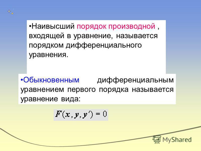 Наивысший порядок производной, входящей в уравнение, называется порядком дифференциального уравнения. Обыкновенным дифференциальным уравнением первого порядка называется уравнение вида:
