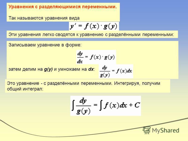Уравнения с разделяющимися переменными. Так называются уравнения вида Эти уравнения легко сводятся к уравнению с разделёнными переменными: Записываем уравнение в форме: затем делим на g(y) и умножаем на dx:. Это уравнение - с разделёнными переменными