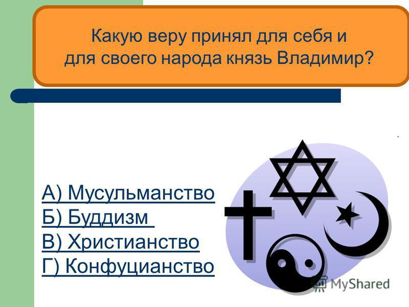 Какую веру принял для себя и для своего народа князь Владимир? А) Мусульманство Б) Буддизм В) Христианство Г) Конфуцианство