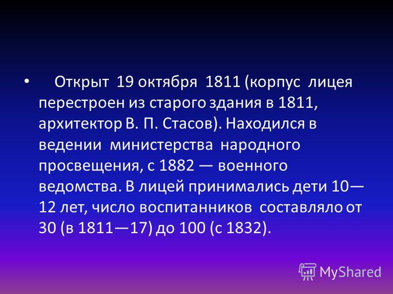 Открыт 19 октября 1811 (корпус лицея перестроен из старого здания в 1811, архитектор В. П. Стасов). Находился в ведении министерства народного просвещения, с 1882 военного ведомства. В лицей принимались дети 10 12 лет, число воспитанников составляло