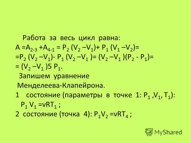 Работа за весь цикл равна: A =A 2-3 +A 4-1 = P 2 (V 2 –V 1 )+ P 1 (V 1 –V 2 )= =P 2 (V 2 –V 1 )- P 1 (V 2 –V 1 )= (V 2 –V 1 )(P 2 - P 1 )= = (V 2 –V 1 )5 P 1. Запишем уравнение Менделеева-Клапейрона. 1 состояние (параметры в точке 1: P 1,V 1, T 1 ):