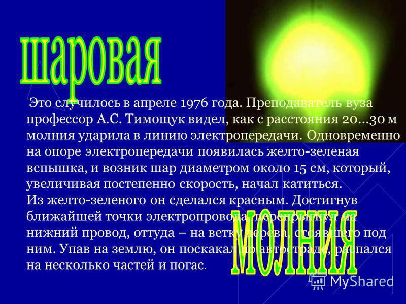 Это случилось в апреле 1976 года. Преподаватель вуза профессор А.С. Тимощук видел, как с расстояния 20...30 м молния ударила в линию электропередачи. Одновременно на опоре электропередачи появилась желто-зеленая вспышка, и возник шар диаметром около
