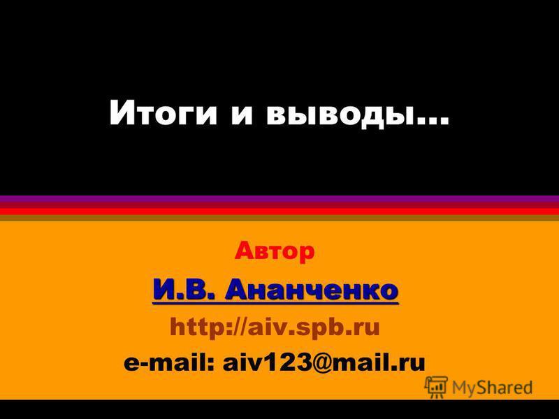 Итоги и выводы... Автор И.В. Ананченко http://aiv.spb.ru e-mail: aiv123@mail.ru
