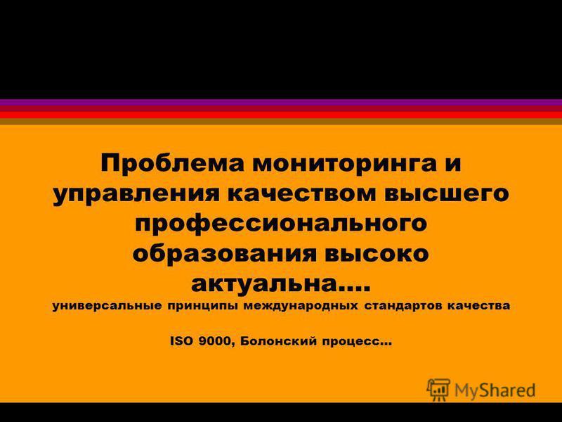 Проблема мониторинга и управления качеством высшего профессионального образования высоко актуальна…. универсальные принципы международных стандартов качества ISO 9000, Болонский процесс...