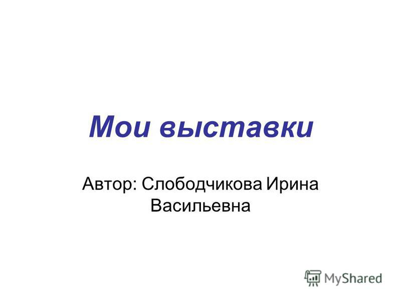Мои выставки Автор: Слободчикова Ирина Васильевна