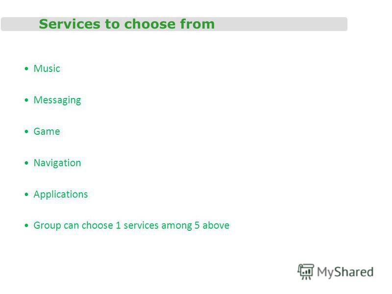 Services to choose from Music Messaging Game Navigation Applications Group can choose 1 services among 5 above