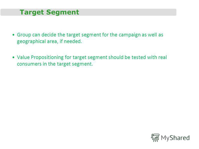 Target Segment Group can decide the target segment for the campaign as well as geographical area, if needed. Value Propositioning for target segment should be tested with real consumers in the target segment.