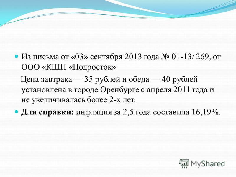 Из письма от «03» сентября 2013 года 01-13/ 269, от ООО «КШП «Подросток»: Цена завтрака 35 рублей и обеда 40 рублей установлена в городе Оренбурге с апреля 2011 года и не увеличивалась более 2-х лет. Для справки: инфляция за 2,5 года составила 16,19%