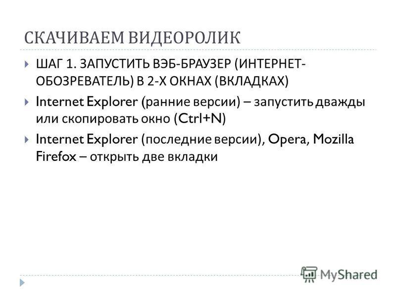 СКАЧИВАЕМ ВИДЕОРОЛИК ШАГ 1. ЗАПУСТИТЬ ВЭБ - БРАУЗЕР ( ИНТЕРНЕТ - ОБОЗРЕВАТЕЛЬ ) В 2- Х ОКНАХ ( ВКЛАДКАХ ) Internet Explorer ( ранние версии ) – запустить дважды или скопировать окно (Ctrl+N) Internet Explorer ( последние версии ), Opera, Mozilla Fire