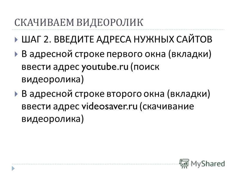 СКАЧИВАЕМ ВИДЕОРОЛИК ШАГ 2. ВВЕДИТЕ АДРЕСА НУЖНЫХ САЙТОВ В адресной строке первого окна ( вкладки ) ввести адрес youtube.ru ( поиск видеоролика ) В адресной строке второго окна ( вкладки ) ввести адрес videosaver.ru ( скачивание видеоролика )