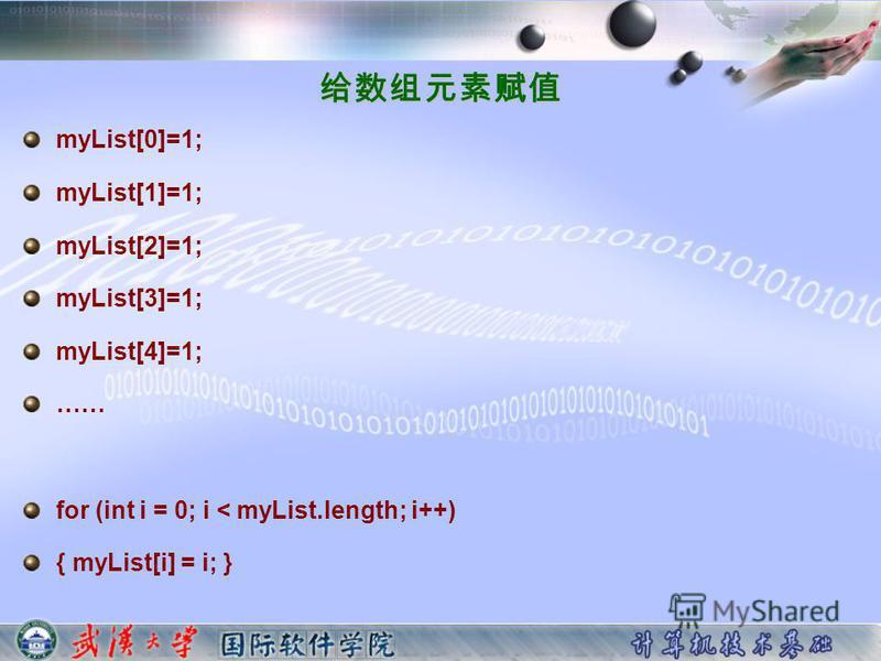 myList[0]=1; myList[1]=1; myList[2]=1; myList[3]=1; myList[4]=1; …… for (int i = 0; i < myList.length; i++) { myList[i] = i; }