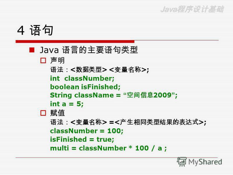 Java Java 4 Java ; int classNumber; boolean isFinished; String className = 2009 ; int a = 5; = ; classNumber = 100; isFinished = true; multi = classNumber * 100 / a ;