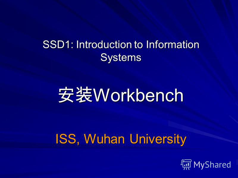 SSD1: Introduction to Information Systems Workbench Workbench ISS, Wuhan University