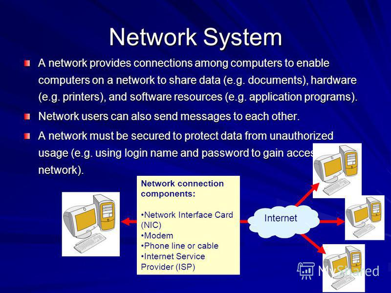 Network System A network provides connections among computers to enable computers on a network to share data (e.g. documents), hardware (e.g. printers), and software resources (e.g. application programs). Network users can also send messages to each