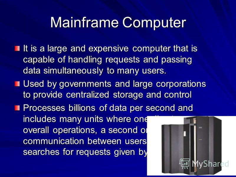 Mainframe Computer It is a large and expensive computer that is capable of handling requests and passing data simultaneously to many users. Used by governments and large corporations to provide centralized storage and control Processes billions of da