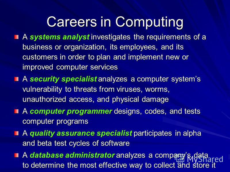 Careers in Computing A systems analyst investigates the requirements of a business or organization, its employees, and its customers in order to plan and implement new or improved computer services A security specialist analyzes a computer systems vu