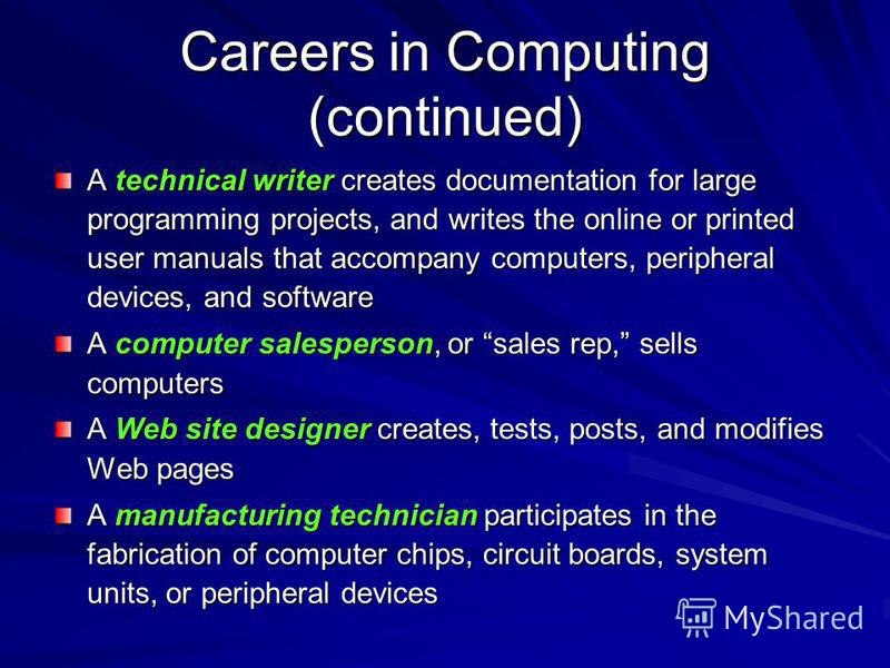 Careers in Computing (continued) A technical writer creates documentation for large programming projects, and writes the online or printed user manuals that accompany computers, peripheral devices, and software A computer salesperson, or sales rep, s