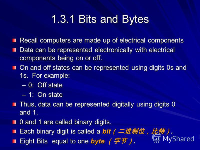 1.3.1 Bits and Bytes Recall computers are made up of electrical components Data can be represented electronically with electrical components being on or off. On and off states can be represented using digits 0s and 1s. For example: –0: Off state –1: