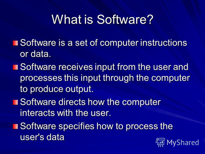 What is Software? Software is a set of computer instructions or data. Software receives input from the user and processes this input through the computer to produce output. Software directs how the computer interacts with the user. Software specifies