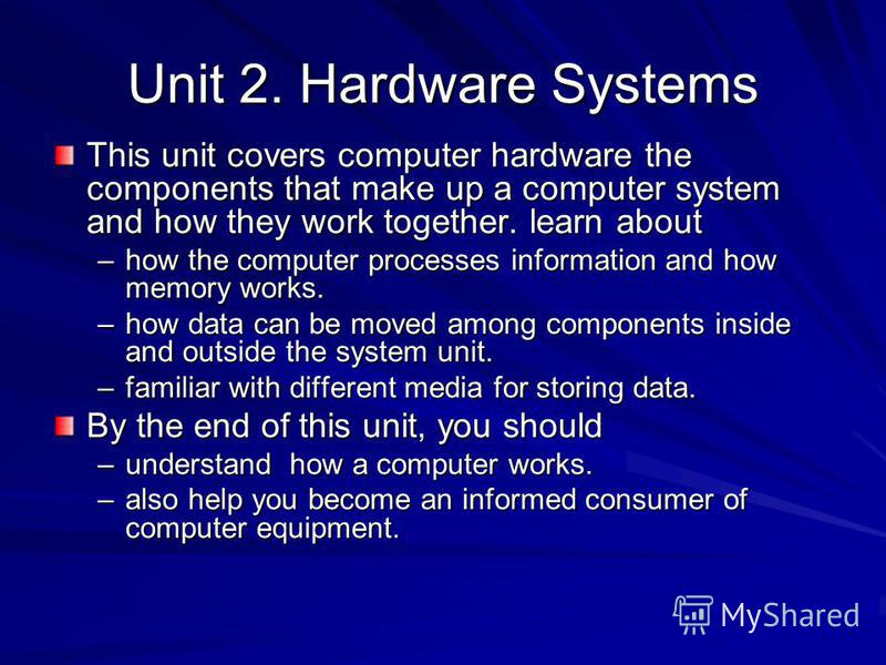 Unit 2. Hardware Systems This unit covers computer hardware the components that make up a computer system and how they work together. learn about –how the computer processes information and how memory works. –how data can be moved among components in
