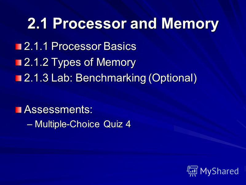 2.1 Processor and Memory 2.1.1 Processor Basics 2.1.2 Types of Memory 2.1.3 Lab: Benchmarking (Optional) Assessments: –Multiple-Choice Quiz 4