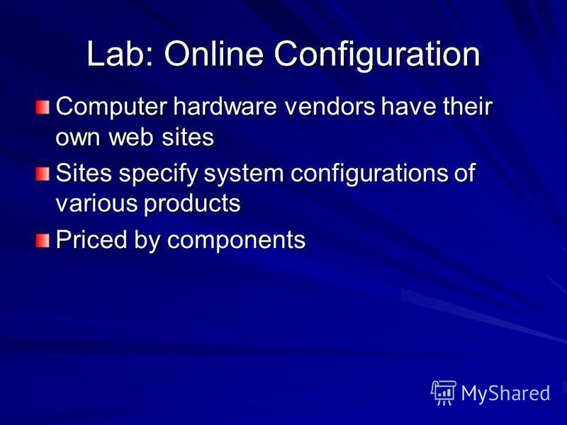 Lab: Online Configuration Computer hardware vendors have their own web sites Sites specify system configurations of various products Priced by components