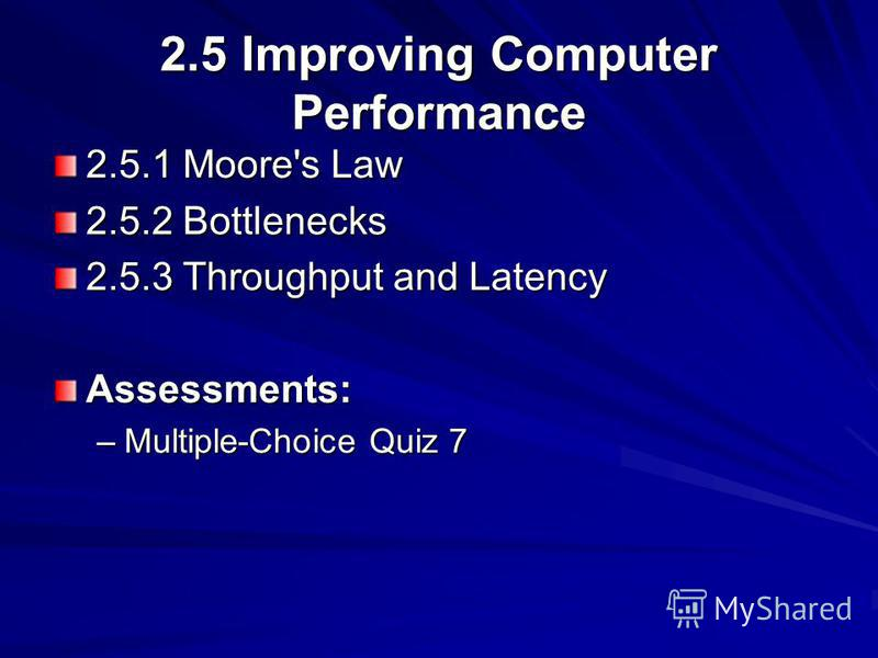 2.5 Improving Computer Performance 2.5.1 Moore's Law 2.5.2 Bottlenecks 2.5.3 Throughput and Latency Assessments: –Multiple-Choice Quiz 7