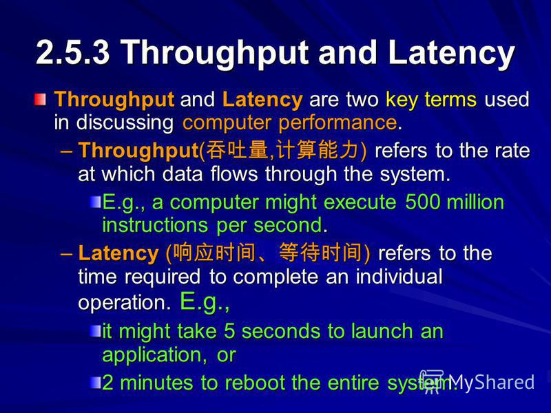 2.5.3 Throughput and Latency Throughput and Latency are two key terms used in discussing computer performance. –Throughput(, ) refers to the rate at which data flows through the system. E.g., a computer might execute 500 million instructions per seco