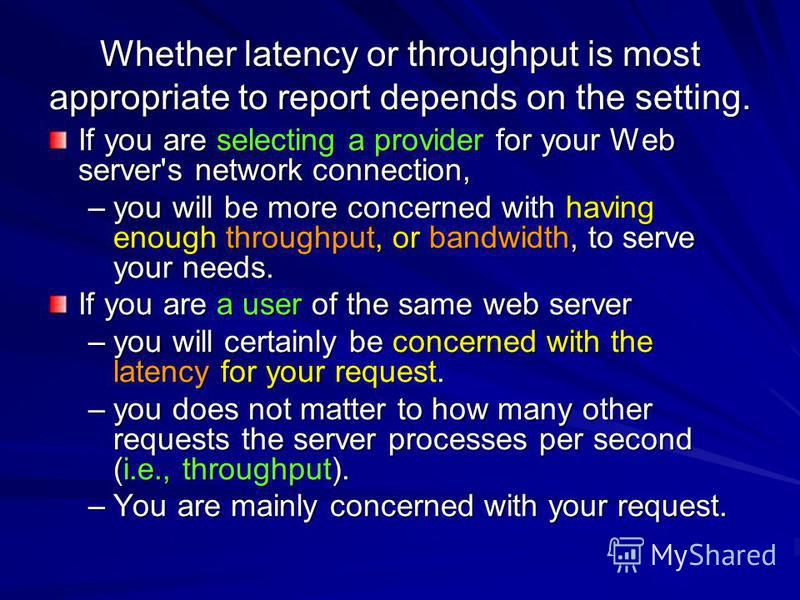 Whether latency or throughput is most appropriate to report depends on the setting. If you are selecting a provider for your Web server's network connection, –you will be more concerned with having enough throughput, or bandwidth, to serve your needs
