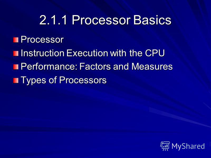 2.1.1 Processor Basics Processor Instruction Execution with the CPU Performance: Factors and Measures Types of Processors