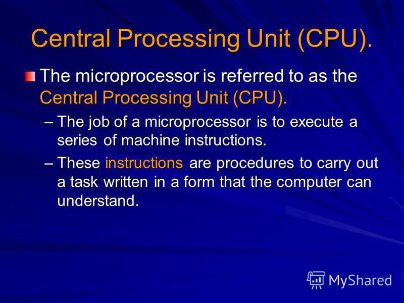 Central Processing Unit (CPU). The microprocessor is referred to as the Central Processing Unit (CPU). –The job of a microprocessor is to execute a series of machine instructions. –These instructions are procedures to carry out a task written in a fo