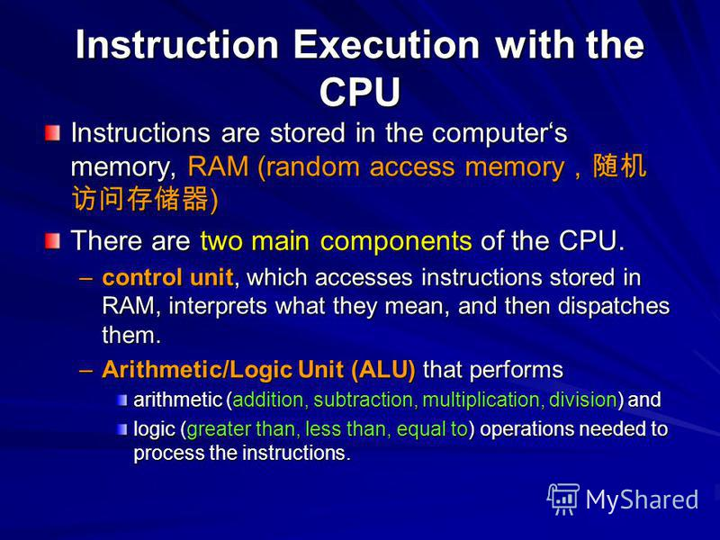Instruction Execution with the CPU Instructions are stored in the computers memory, RAM (random access memory ) There are two main components of the CPU. –control unit, which accesses instructions stored in RAM, interprets what they mean, and then di