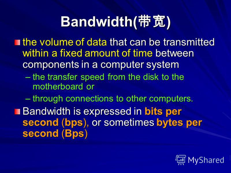Bandwidth( ) the volume of data that can be transmitted within a fixed amount of time between components in a computer system –the transfer speed from the disk to the motherboard or –through connections to other computers. Bandwidth is expressed in b