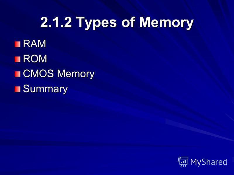 2.1.2 Types of Memory RAMROM CMOS Memory Summary