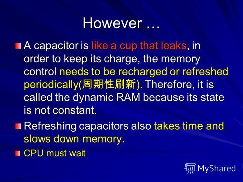 However … A capacitor is like a cup that leaks, in order to keep its charge, the memory control needs to be recharged or refreshed periodically( ). Therefore, it is called the dynamic RAM because its state is not constant. Refreshing capacitors also